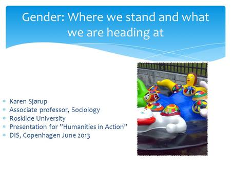 "Gender: Where we stand and what we are heading at  Karen Sjørup  Associate professor, Sociology  Roskilde University  Presentation for ""Humanities."