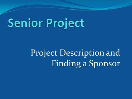 Project Description and Finding a Sponsor. How far along is your Senior Project?