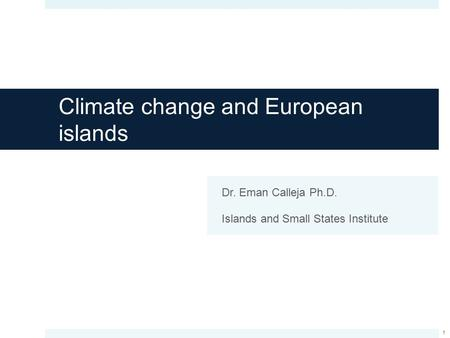 Climate change and European islands Dr. Eman Calleja Ph.D. Islands and Small States Institute 1.