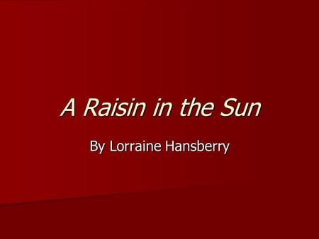 A Raisin in the Sun By Lorraine Hansberry. HISTORICAL CONTEXT.