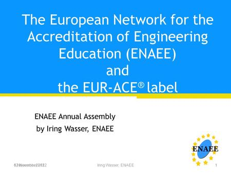 6 November 2012Iring Wasser, ENAEE The European Network for the Accreditation of Engineering Education (ENAEE) and the EUR-ACE ® label ENAEE Annual Assembly.