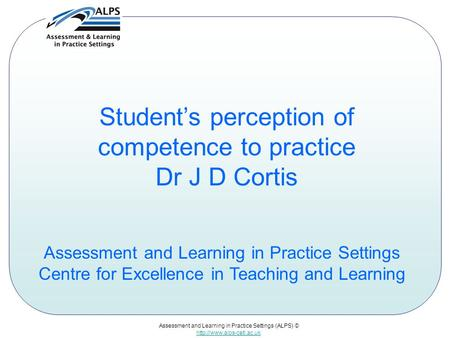 Assessment and Learning in Practice Settings (ALPS) ©  Student's perception of competence to practice Dr J D Cortis Assessment.