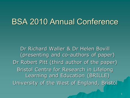 1 BSA 2010 Annual Conference Dr Richard Waller & Dr Helen Bovill (presenting and co-authors of paper) Dr Robert Pitt (third author of the paper) Bristol.
