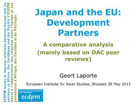 A comparative analysis (mainly based on DAC peer reviews) Geert Laporte European Institute for Asian Studies, Brussels 28 May 2013 Japan and the EU: Development.