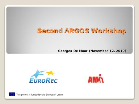 Second ARGOS Workshop Georges De Moor (November 12, 2010) This project is funded by the European Union.