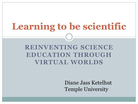 REINVENTING SCIENCE EDUCATION THROUGH VIRTUAL WORLDS Learning to be scientific Diane Jass Ketelhut Temple University.