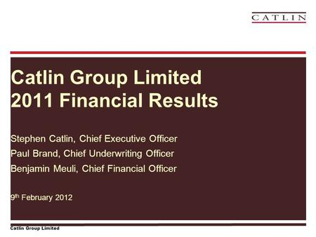 Catlin Group Limited Catlin Group Limited 2011 Financial Results Stephen Catlin, Chief Executive Officer Paul Brand, Chief Underwriting Officer Benjamin.
