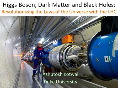 Higgs Boson, Dark Matter and Black Holes: Revolutionizing the Laws of the Universe with the LHC Ashutosh Kotwal Duke University.