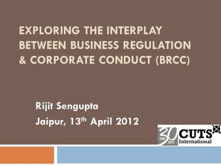 EXPLORING THE INTERPLAY BETWEEN BUSINESS REGULATION & CORPORATE CONDUCT (BRCC) Rijit Sengupta Jaipur, 13 th April 2012.