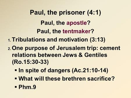 Paul, the prisoner (4:1) Paul, the apostle? Paul, the tentmaker? 1. Tribulations and motivation (3:13) 2. One purpose of Jerusalem trip: cement relations.