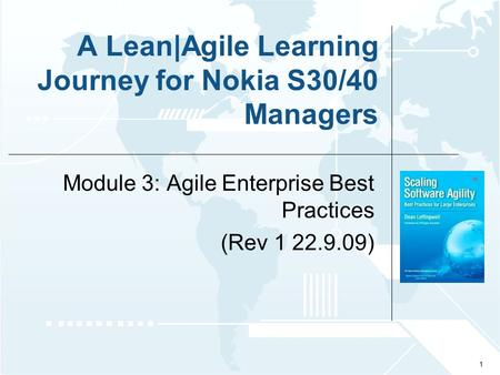 © 2009 Leffingwell, LLC. A Lean|<strong>Agile</strong> Learning Journey for Nokia S30/40 Managers Module 3: <strong>Agile</strong> Enterprise Best Practices (Rev 1 22.9.09) 1.