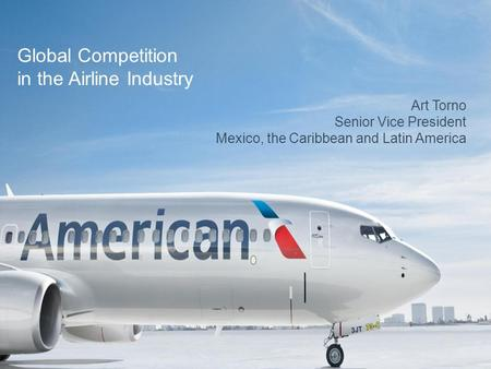 Art Torno Senior Vice President Mexico, the Caribbean and Latin America Global Competition in the Airline Industry.