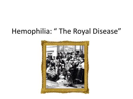 "Hemophilia: "" The Royal Disease"". Hemophilia X-linked recessive disorder characterized by the inability to properly form blood clots. Until recently,"