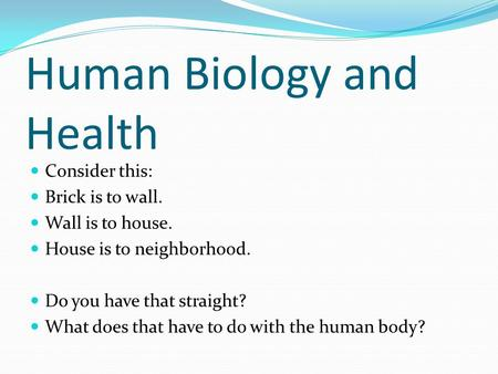 Human Biology and Health Consider this: Brick is to wall. Wall is to house. House is to neighborhood. Do you have that straight? What does that have to.