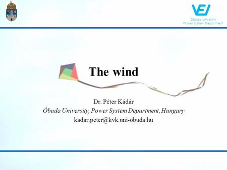 Óbuda University Power System Department The wind Dr. Péter Kádár Óbuda University, Power System Department, Hungary