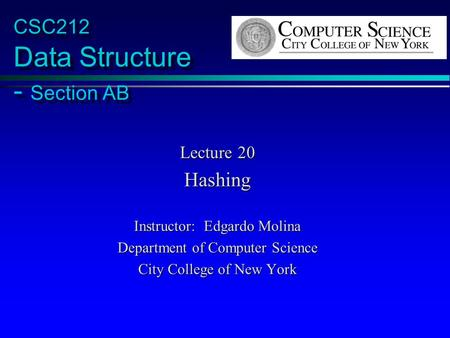 CSC212 Data Structure - Section AB Lecture 20 Hashing Instructor: Edgardo Molina Department of Computer Science City College of New York.