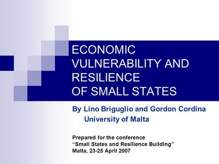 "ECONOMIC VULNERABILITY AND RESILIENCE OF SMALL STATES By Lino Briguglio and Gordon Cordina University of Malta Prepared for the conference ""Small States."