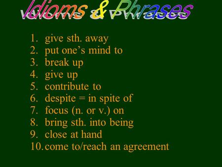 1.give sth. away 2.put one's mind to 3.break up 4.give up 5.contribute to 6.despite = in spite of 7.focus (n. or v.) on 8.bring sth. into being 9.close.