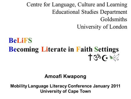 BeLiFS Becoming Literate in Faith Settings Centre for Language, Culture and Learning Educational Studies Department Goldsmiths University of London Amoafi.
