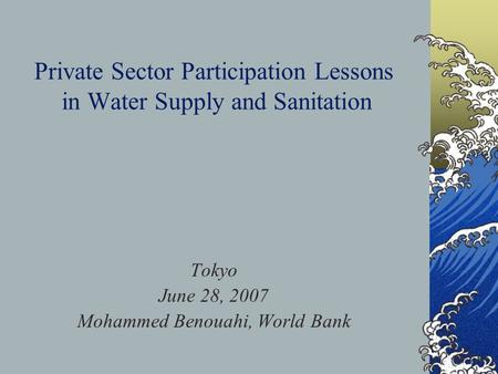 Private Sector Participation Lessons in Water Supply and Sanitation Tokyo June 28, 2007 Mohammed Benouahi, World Bank.