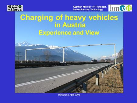 Austrian Ministry of Transport, Innovation and Technology Barcelona, April 2008 Charging of heavy vehicles in Austria Experience and View.