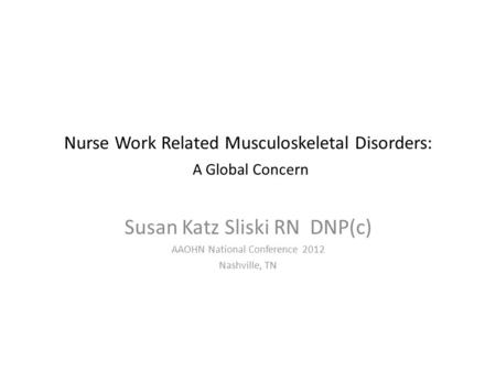 Nurse Work Related Musculoskeletal Disorders: A Global Concern Susan Katz Sliski RN DNP(c) AAOHN National Conference 2012 Nashville, TN.