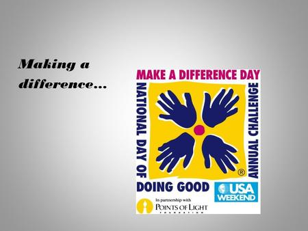 Making a difference…. What IS Make a Difference Day? Make A Difference Day is the most encompassing national day of helping others -- a celebration of.