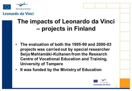 1 The impacts of Leonardo da Vinci – projects in Finland The evaluation of both the 1995-99 and 2000-03 projects was carried out by special researcher.