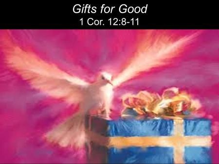 "Gifts for Good 1 Cor. 12:8-11. SPIRITUAL GIFTS ""The gifts of the Spirit are not trophies, talents, traits or toys. The gifts of the Spirit are God's supernatural."