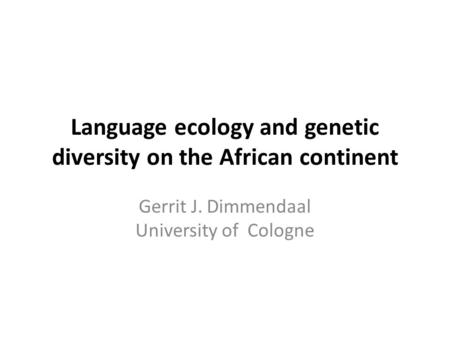 Language ecology and genetic diversity on the African continent Gerrit J. Dimmendaal University of Cologne.