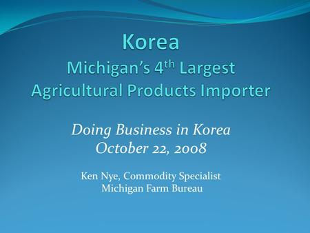 Doing Business in Korea October 22, 2008 Ken Nye, Commodity Specialist Michigan Farm Bureau.