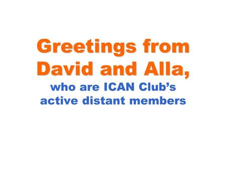 Greetings from David and Alla, Greetings from David and Alla, who are ICAN Club's active distant members.