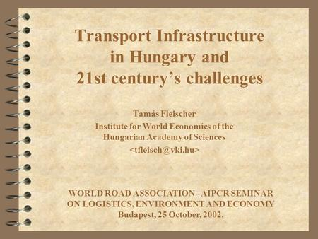 Transport Infrastructure in Hungary and 21st century's challenges Tamás Fleischer Institute for World Economics of the Hungarian Academy of Sciences WORLD.