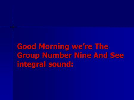 Good Morning we're The Group Number Nine And See integral sound: