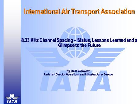 International Air Transport Association 8.33 KHz Channel Spacing – Status, Lessons Learned and a Glimpse to the Future by Steve Zerkowitz Assistant Director.