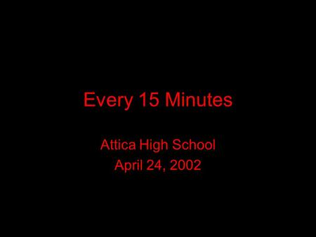 Every 15 Minutes Attica High School April 24, 2002.