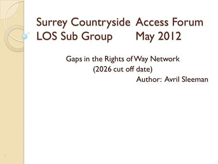 Surrey Countryside Access Forum LOS Sub Group May 2012 Gaps in the Rights of Way Network (2026 cut off date) Author: Avril Sleeman 1.