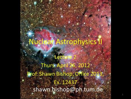Nuclear Astrophysics II Lecture 2 Thurs. April 26, 2012 Prof. Shawn Bishop, Office 2013, Ex. 12437 1.