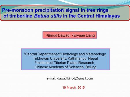 Pre-monsoon precipitation signal in tree rings of timberline Betula utilis in the Central Himalayas   1,2 Binod Dawadi, 2 Eryuan.