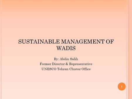 1 SUSTAINABLE MANAGEMENT OF WADIS By: Abdin Salih Former Director & Representative UNESCO Tehran Cluster Office.