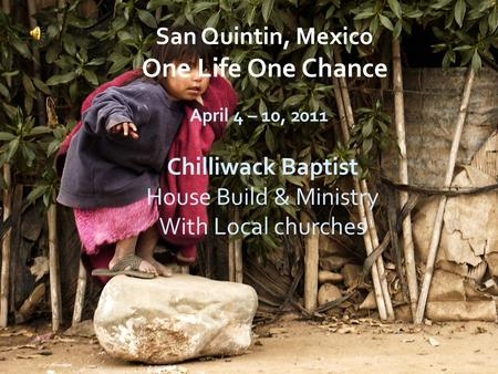 Chilliwack Baptist House Build & Ministry With Local churches April 4 – 10, 2011 San Quintin, Mexico One Life One Chance.