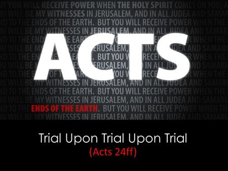 Trial Upon Trial Upon Trial (Acts 24ff). Day 1—arrived in Jerusalem, 21:17; Day 2—visited James, 21:18; Day 3—visited the temple, 21:26; Days 4, 5, and.