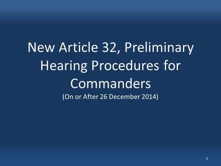 New Article 32, Preliminary Hearing Procedures for Commanders (On or After 26 December 2014) 1.