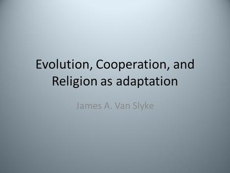Evolution, Cooperation, and Religion as adaptation James A. Van Slyke.