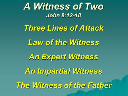 A Witness of Two John 8:12-18 Three Lines of Attack Law of the Witness An Expert Witness An Impartial Witness The Witness of the Father.