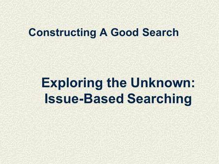 Constructing A Good Search Exploring the Unknown: Issue-Based Searching.