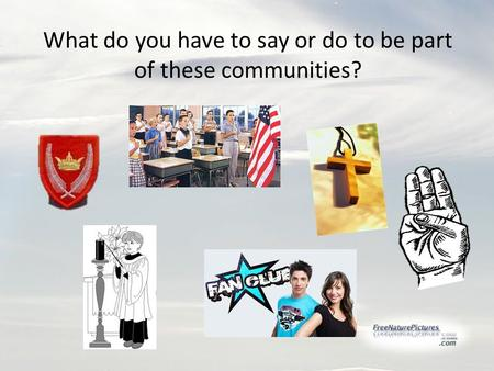 What do you have to say or do to be part of these communities?