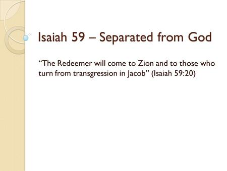 "Isaiah 59 – Separated from God ""The Redeemer will come to Zion and to those who turn from transgression in Jacob"" (Isaiah 59:20)"