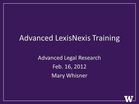 Advanced LexisNexis Training Advanced Legal Research Feb. 16, 2012 Mary Whisner.