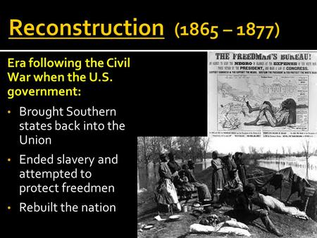 Reconstruction (1865 – 1877) Era following the Civil War when the U.S. government: Brought Southern states back into the Union Ended slavery and attempted.